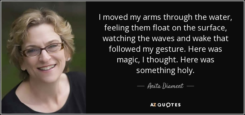 I moved my arms through the water, feeling them float on the surface, watching the waves and wake that followed my gesture. Here was magic, I thought. Here was something holy. - Anita Diament