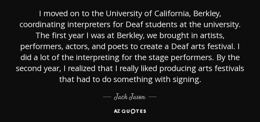 I moved on to the University of California, Berkley, coordinating interpreters for Deaf students at the university. The first year I was at Berkley, we brought in artists, performers, actors, and poets to create a Deaf arts festival. I did a lot of the interpreting for the stage performers. By the second year, I realized that I really liked producing arts festivals that had to do something with signing. - Jack Jason