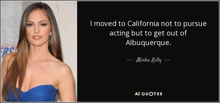 I moved to California not to pursue acting but to get out of Albuquerque. - Minka Kelly