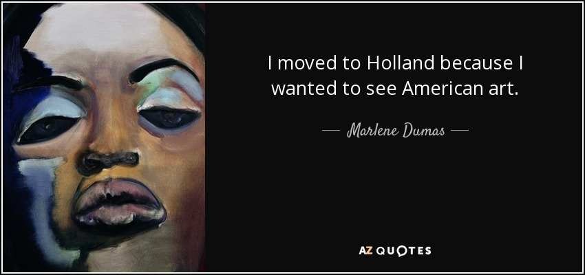 I moved to Holland because I wanted to see American art. - Marlene Dumas