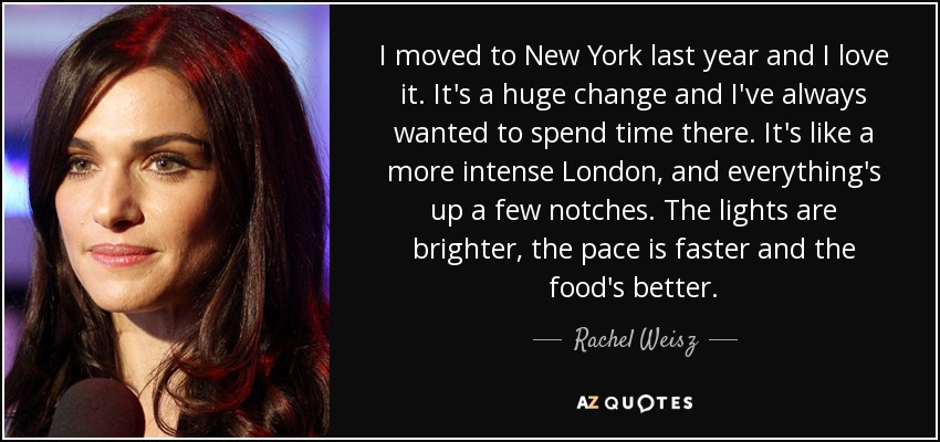 I moved to New York last year and I love it. It's a huge change and I've always wanted to spend time there. It's like a more intense London, and everything's up a few notches. The lights are brighter, the pace is faster and the food's better. - Rachel Weisz