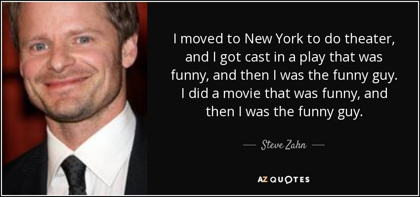 I moved to New York to do theater, and I got cast in a play that was funny, and then I was the funny guy. I did a movie that was funny, and then I was the funny guy. - Steve Zahn
