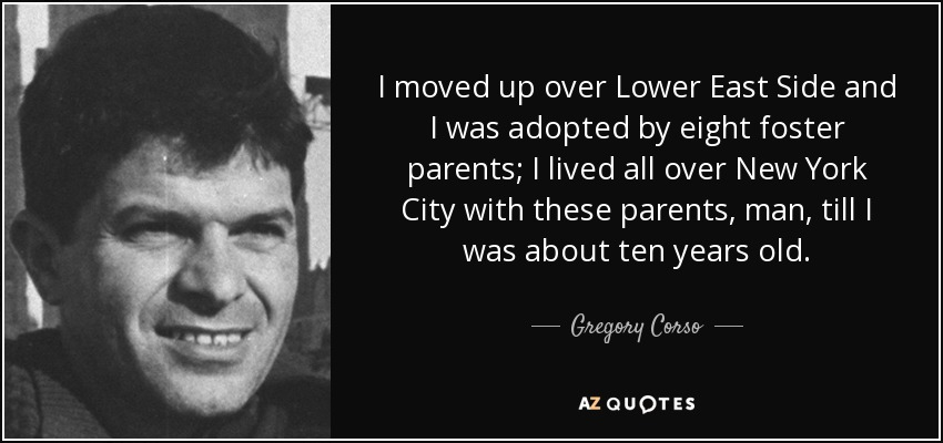 I moved up over Lower East Side and I was adopted by eight foster parents; I lived all over New York City with these parents, man, till I was about ten years old. - Gregory Corso