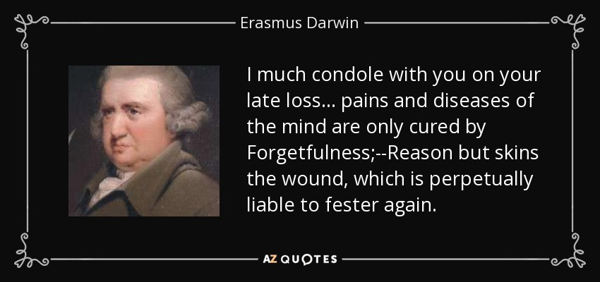 I much condole with you on your late loss... pains and diseases of the mind are only cured by Forgetfulness;--Reason but skins the wound, which is perpetually liable to fester again. - Erasmus Darwin