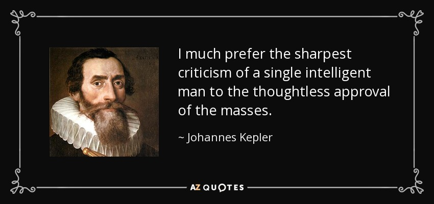 I much prefer the sharpest criticism of a single intelligent man to the thoughtless approval of the masses. - Johannes Kepler