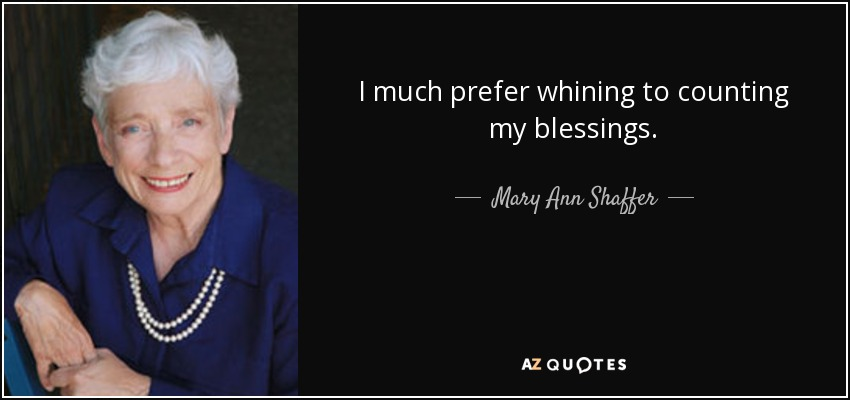 I much prefer whining to counting my blessings. - Mary Ann Shaffer