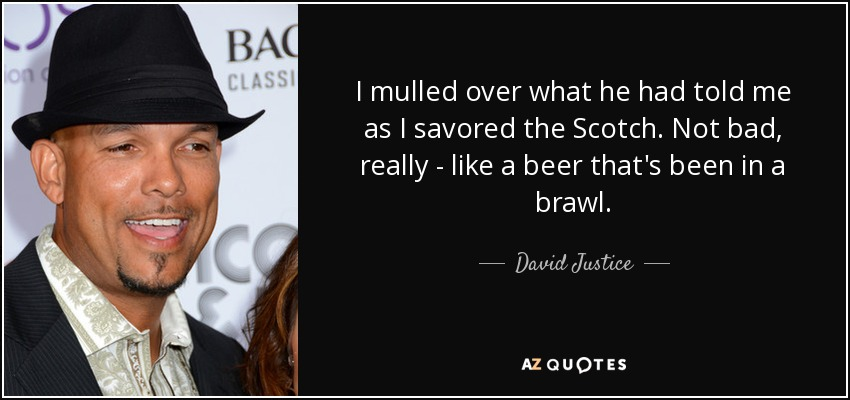 I mulled over what he had told me as I savored the Scotch. Not bad, really - like a beer that's been in a brawl. - David Justice