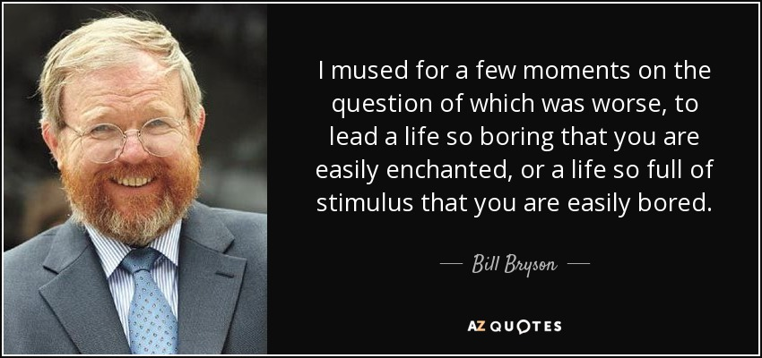 I mused for a few moments on the question of which was worse, to lead a life so boring that you are easily enchanted, or a life so full of stimulus that you are easily bored. - Bill Bryson