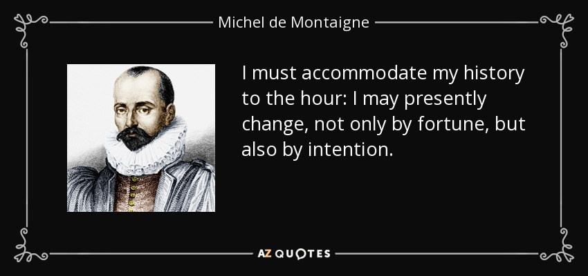 I must accommodate my history to the hour: I may presently change, not only by fortune, but also by intention. - Michel de Montaigne