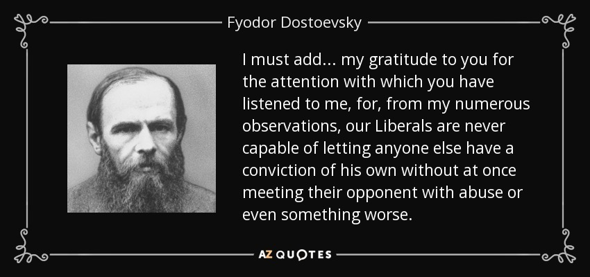 I must add... my gratitude to you for the attention with which you have listened to me, for, from my numerous observations, our Liberals are never capable of letting anyone else have a conviction of his own without at once meeting their opponent with abuse or even something worse. - Fyodor Dostoevsky