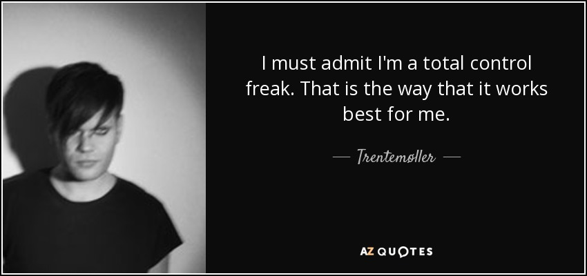 I must admit I'm a total control freak. That is the way that it works best for me. - Trentemøller