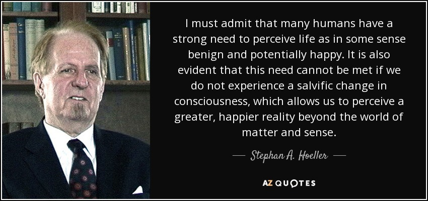 I must admit that many humans have a strong need to perceive life as in some sense benign and potentially happy. It is also evident that this need cannot be met if we do not experience a salvific change in consciousness, which allows us to perceive a greater, happier reality beyond the world of matter and sense. - Stephan A. Hoeller