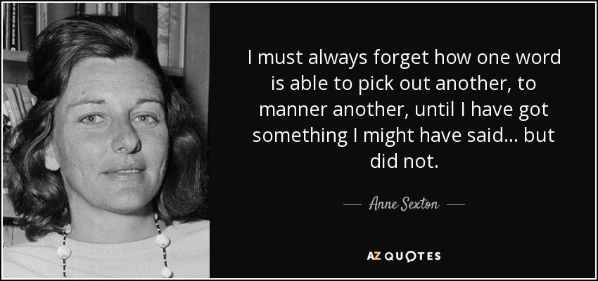 I must always forget how one word is able to pick out another, to manner another, until I have got something I might have said... but did not. - Anne Sexton