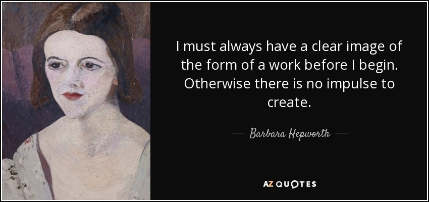 I must always have a clear image of the form of a work before I begin. Otherwise there is no impulse to create. - Barbara Hepworth
