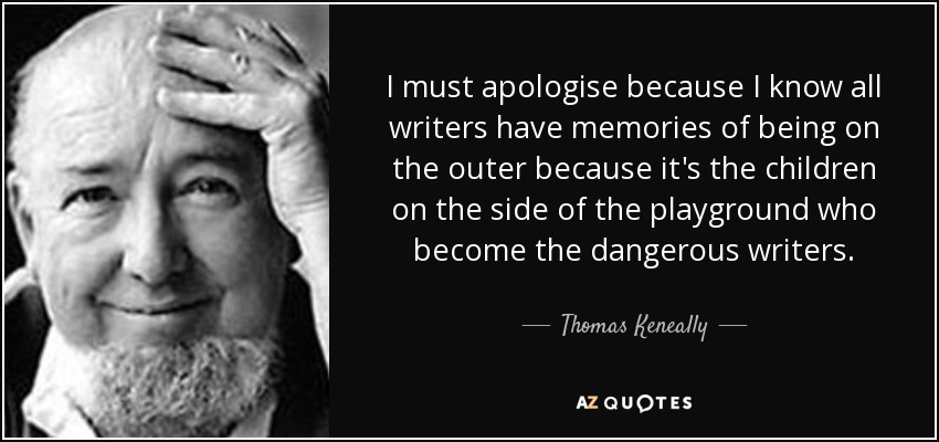 I must apologise because I know all writers have memories of being on the outer because it's the children on the side of the playground who become the dangerous writers. - Thomas Keneally