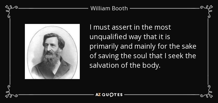 I must assert in the most unqualified way that it is primarily and mainly for the sake of saving the soul that I seek the salvation of the body. - William Booth