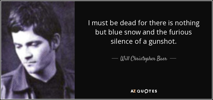 I must be dead for there is nothing but blue snow and the furious silence of a gunshot. - Will Christopher Baer