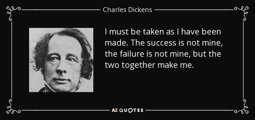 I must be taken as I have been made. The success is not mine, the failure is not mine, but the two together make me. - Charles Dickens