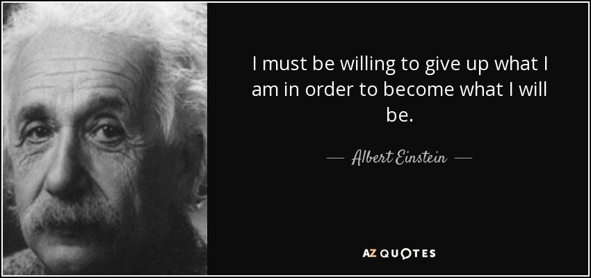 I must be willing to give up what I am in order to become what I will be. - Albert Einstein