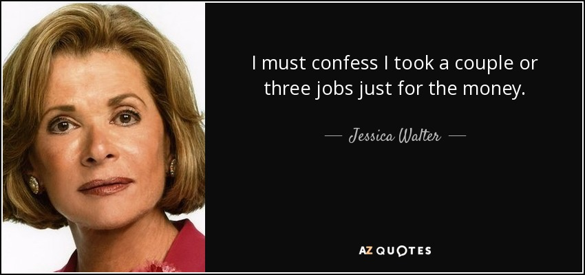 I must confess I took a couple or three jobs just for the money. - Jessica Walter