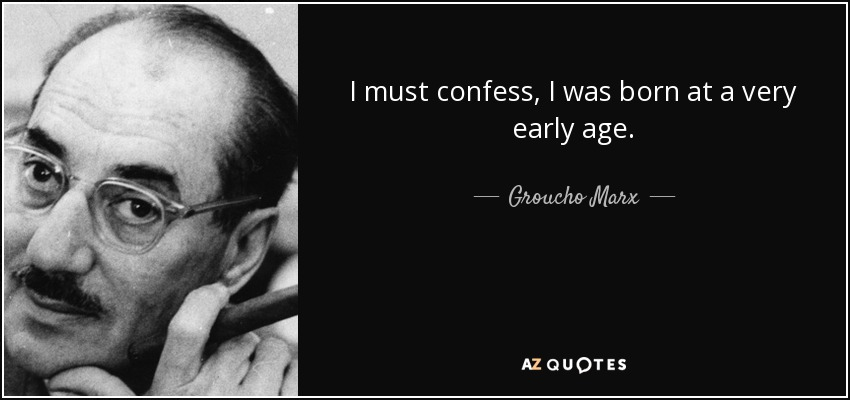 I must confess, I was born at a very early age. - Groucho Marx