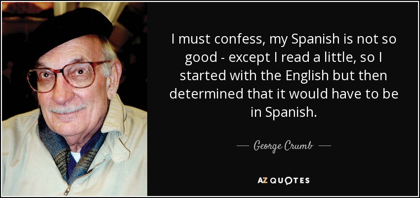 I must confess, my Spanish is not so good - except I read a little, so I started with the English but then determined that it would have to be in Spanish. - George Crumb