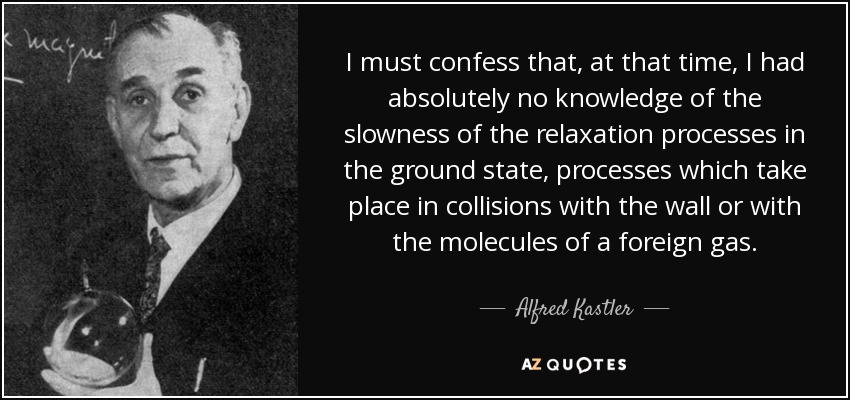 I must confess that, at that time, I had absolutely no knowledge of the slowness of the relaxation processes in the ground state, processes which take place in collisions with the wall or with the molecules of a foreign gas. - Alfred Kastler