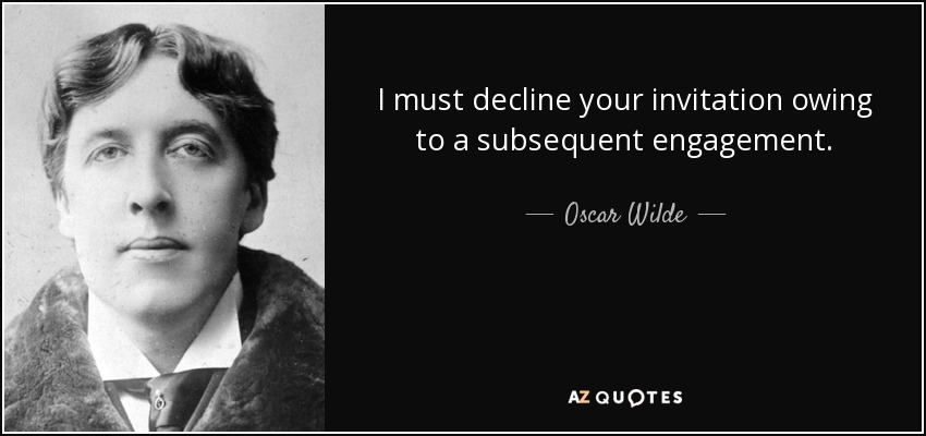 I must decline your invitation owing to a subsequent engagement. - Oscar Wilde