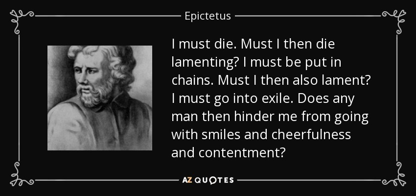 I must die. Must I then die lamenting? I must be put in chains. Must I then also lament? I must go into exile. Does any man then hinder me from going with smiles and cheerfulness and contentment? - Epictetus