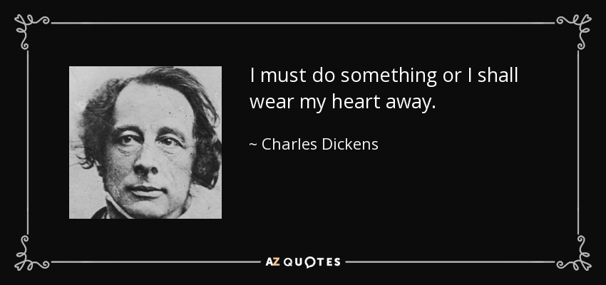 I must do something or I shall wear my heart away... - Charles Dickens