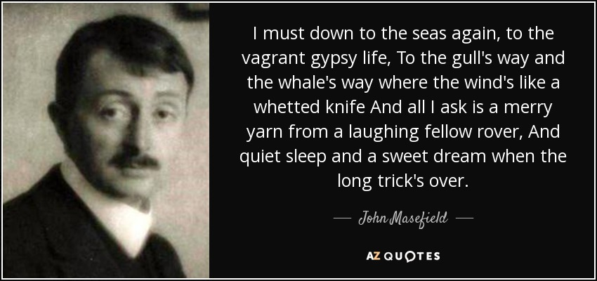 I must down to the seas again, to the vagrant gypsy life, To the gull's way and the whale's way where the wind's like a whetted knife And all I ask is a merry yarn from a laughing fellow rover, And quiet sleep and a sweet dream when the long trick's over. - John Masefield