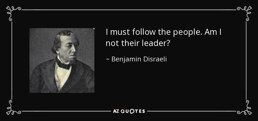 I must follow the people. Am I not their leader? - Benjamin Disraeli