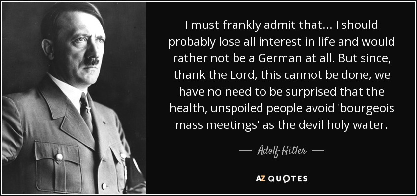 I must frankly admit that... I should probably lose all interest in life and would rather not be a German at all. But since, thank the Lord, this cannot be done, we have no need to be surprised that the health, unspoiled people avoid 'bourgeois mass meetings' as the devil holy water. - Adolf Hitler