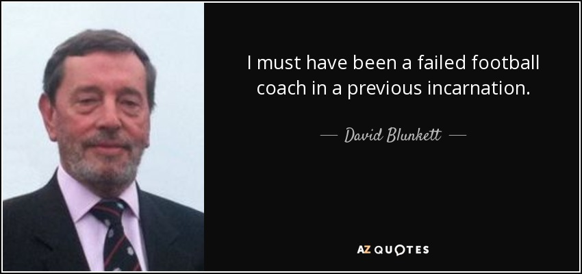 I must have been a failed football coach in a previous incarnation. - David Blunkett