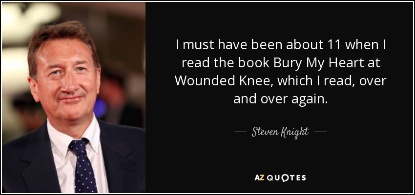 I must have been about 11 when I read the book Bury My Heart at Wounded Knee, which I read, over and over again. - Steven Knight