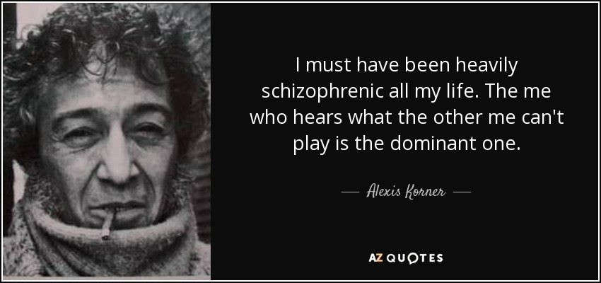 I must have been heavily schizophrenic all my life. The me who hears what the other me can't play is the dominant one. - Alexis Korner