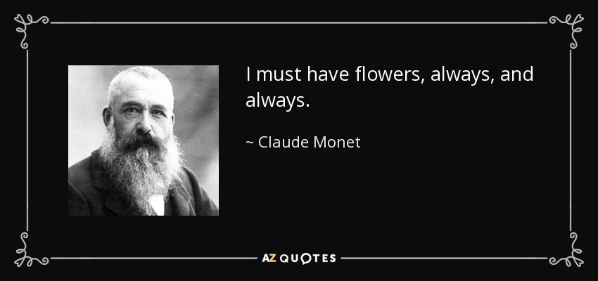 I must have flowers, always, and always. - Claude Monet