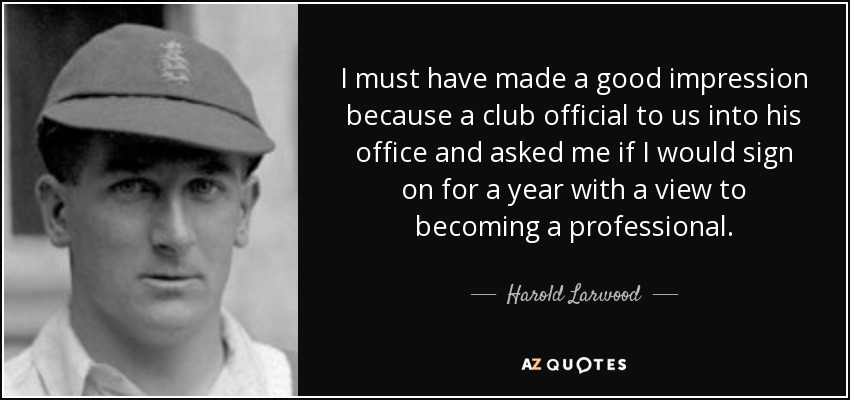 I must have made a good impression because a club official to us into his office and asked me if I would sign on for a year with a view to becoming a professional. - Harold Larwood