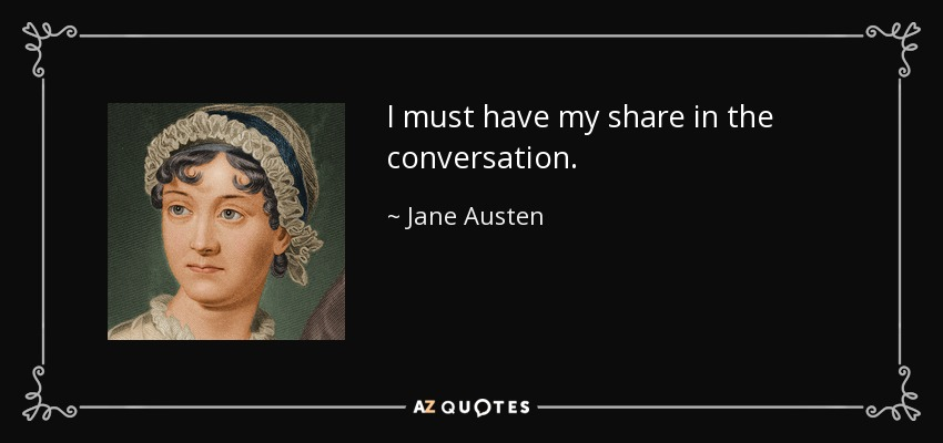 I must have my share in the conversation. - Jane Austen