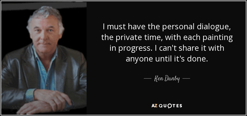 I must have the personal dialogue, the private time, with each painting in progress. I can't share it with anyone until it's done. - Ken Danby