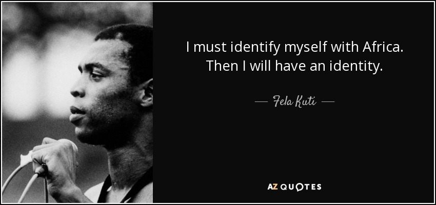 I must identify myself with Africa. Then I will have an identity. - Fela Kuti