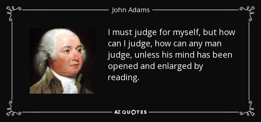 I must judge for myself, but how can I judge, how can any man judge, unless his mind has been opened and enlarged by reading. - John Adams