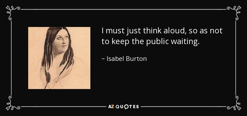 I must just think aloud, so as not to keep the public waiting. - Isabel Burton