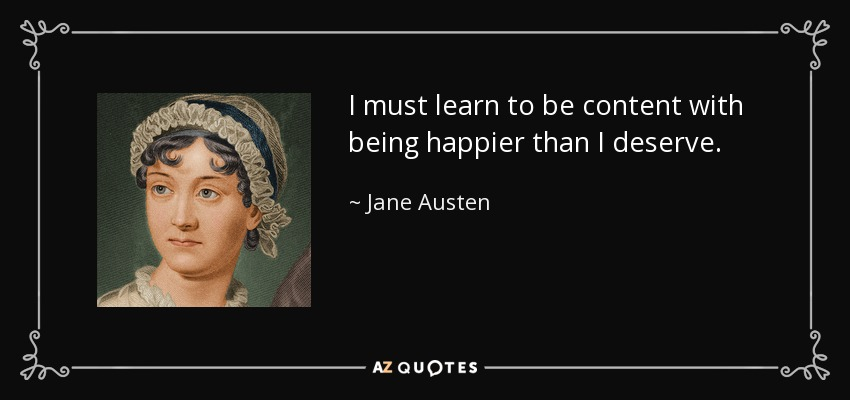 I must learn to be content with being happier than I deserve. - Jane Austen