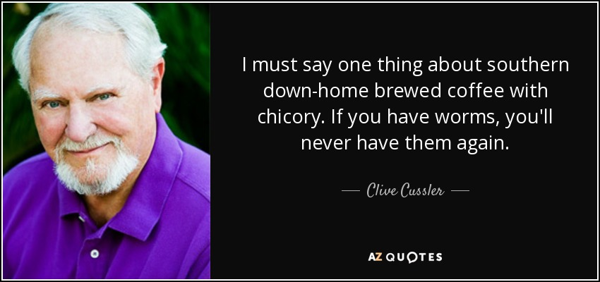 I must say one thing about southern down-home brewed coffee with chicory. If you have worms, you'll never have them again. - Clive Cussler