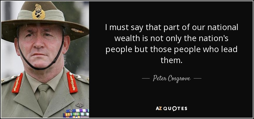 I must say that part of our national wealth is not only the nation's people but those people who lead them. - Peter Cosgrove