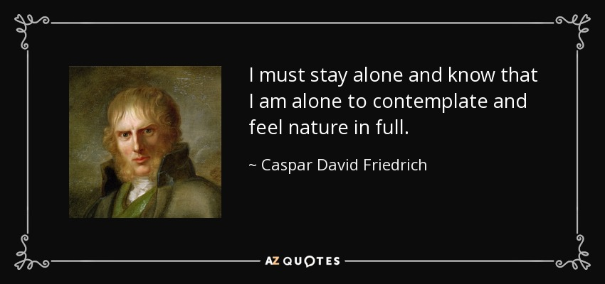 I must stay alone and know that I am alone to contemplate and feel nature in full. - Caspar David Friedrich
