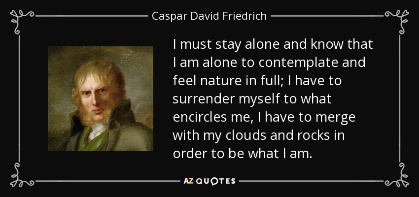 I must stay alone and know that I am alone to contemplate and feel nature in full; I have to surrender myself to what encircles me, I have to merge with my clouds and rocks in order to be what I am. - Caspar David Friedrich