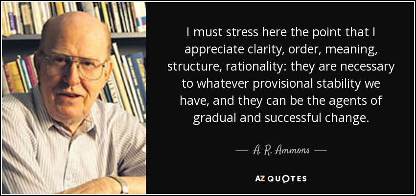 I must stress here the point that I appreciate clarity, order, meaning, structure, rationality: they are necessary to whatever provisional stability we have, and they can be the agents of gradual and successful change. - A. R. Ammons