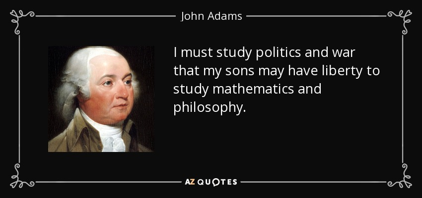 I must study politics and war that my sons may have liberty to study mathematics and philosophy. - John Adams